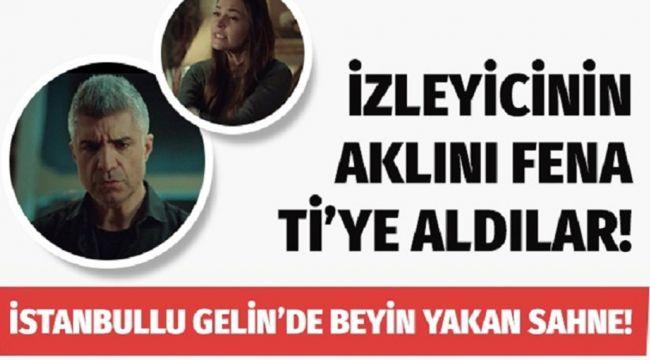 İstanbullu Gelin'de beyin y-akan sahne izleyicinin aklını fena ti'ye aldılar